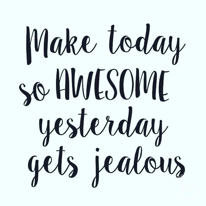 Make today so awesome yesterday gets jealous. Gör dagen så fantastisk så att gårdagen blir svartsjuk